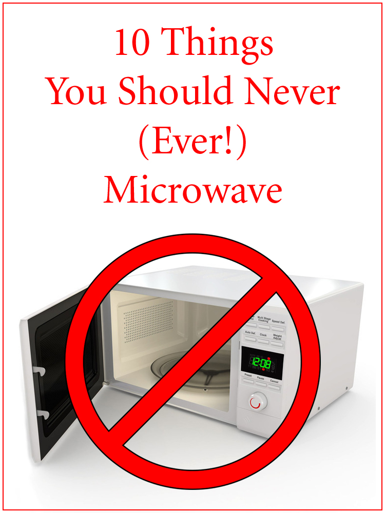 10 Things You Should Never (Ever!) Microwave